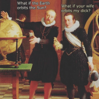 Dicks, Funny, and Meme: What if the Earth  orbits the Sun?  What if your wife  orbits my dick? 🤔🤔🤔 (@classical_art_memes)