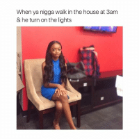 IM CRYING: When ya nigga walk in the house at 3am  & he turn on the lights IM CRYING