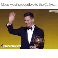 Messi waving goodbye to the CL like.  DIREC  SOCCERMEMES Goodbye my friend @leomessi (tag a Barca-Messi fan)