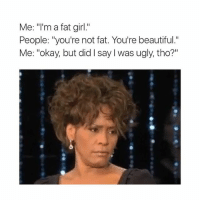 "LMAO: Me: m a fat girl  People: ""you're not fat. You're beautiful.""  Me: ""okay, but did l say I was ugly, tho?"" LMAO"