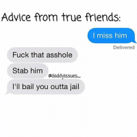 Advice, Friends, and Fucking: Advice from true friends.  I miss him  Delivered  Fuck that asshole  Stab him  @daddy ssues  I'll bail you outta jail I wonder if Im single because I'm slightly insane & emotionally unstable or because I never forwarded that chain message in 2007. Probably the 2nd one oneofmyfaves tooreal 😏🔪