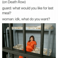 😂😂😂 me.-RP @fuckjerry: (on Death Row)  guard: what would you like for last  meal?  woman: idk, what do you want? 😂😂😂 me.-RP @fuckjerry