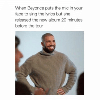 OMG IM LAUGGING: When Beyonce puts the mic in your  face to sing the lyrics but she  released the new album 20 minutes  before the tour OMG IM LAUGGING