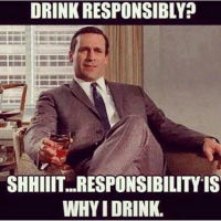 Exactly 😉: DRINK RESPONSIBLY?  SHHIIIT...RESPONSIBILITY IS  WHYIDRINK. Exactly 😉