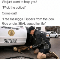 "😂😂😂😂: We just want to help you!  ""F*ck the police!""  Come out!  ""Free ma nigga Flippers from the Zoo.  Ride or die, SEAL squad for life.""  AMERICAS FINEST  O PROTECT  AND SERVE  pop 😂😂😂😂"