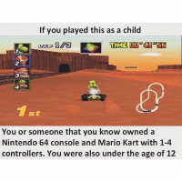 tag a m8 that has played a video game once: If you played this as a child  You or someone that you know owned a  Nintendo 64 console and Mario Kart with 1-4  controllers. You were also under the age of 12 tag a m8 that has played a video game once