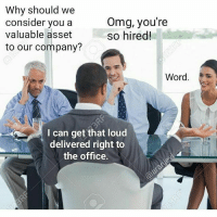 The Office Memes: Why should we  Omg, you're  consider you a  valuable asset  so hired!  to our company?  Word  I can get that loud  delivered right to  the office.