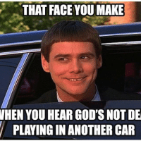 THAT FACE YOU MAKE  WHEN YOU HEAR GOD'S NOT DE  PLAYING IN ANOTHER CAR Did we just become best friends? -R