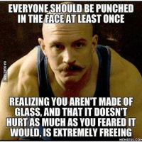 😏👊🏼-.-@doyoueven 💯: EVERYONE SHOULD BE PUNCHED  IN THE FACE AT LEAST ONCE  REALIZING YOU ARENT MADE OF  GLASS, AND THAT ITDOESN'T  HURT AS MUCH AS YOU FEAREDIT  WOULD, ISEXTREMELY FREEING  MEMEFUL COM 😏👊🏼-.-@doyoueven 💯