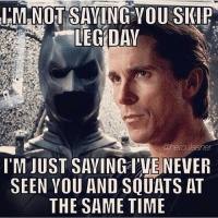 Just sayin.: M NOT SAYING YOU SKIP  @herauleaner  I'M JUST SAYING I'VENEVER  SEEN YOU AND SQUATS AT  THE SAME TIME Just sayin.