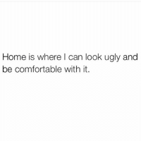 Comfortable, Ugly, and Home: Home is where l can look ugly and  be comfortable with it.
