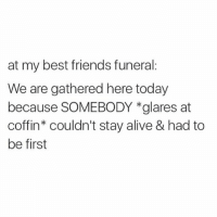 """Alive, Best Friend, and Friends: at my best friends funeral:  We are gathered here today  because SOMEBODY *glares at  coffin"""" couldn't stay alive & had to  be first What an attention whore"""