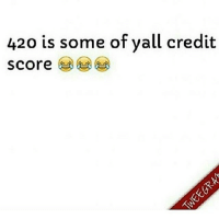 😩😩😩😂 420 creditscore: 420 is some of yall credit  Score 😩😩😩😂 420 creditscore