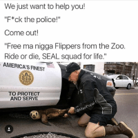 "SEAL SQUAD FOR LIFE (@masipopal): We just want to help you!  ""F*ck the police!""  Come out!  ""Free ma nigga Flippers from the Zoo.  Ride or die, SEAL squad for life.""  AMERICAS FINEST  TO PROTECT  AND SERVE  pop SEAL SQUAD FOR LIFE (@masipopal)"