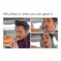 me: Why blaze it, when you can glaze it me