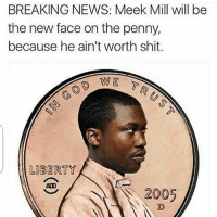 Yall have no chill😂😂😂😂-FollowMeForFunnyStuff: BREAKING NEWS: Meek Mill will be  the new face on the penny,  because he ain't worth shit.  WE  LIBERTY  ADO  2005 Yall have no chill😂😂😂😂-FollowMeForFunnyStuff