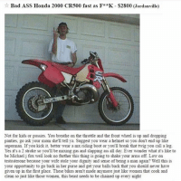Ass, Bad, and Funny: Bad ASS Honda 2000 CR500 fast as F *K-S2800 (Jordanville)  Not for kids or pussies. You breathe on the throttle and the front wheel is up and dropping  panties, go ask your mom she'll tell ya. Suggest you wear a helmet so you don't end up like  superman. If you kick it, better wear a mx riding boot or you'll break that twig you call a leg.  Yes it's a 2 stroke so you'll be mixing gas and slapping ass all day. Ever wonder what it's like to  be Michael j fox well look no further this thing is going to shake your arms off Low on  testosterone because your wife stole your dignity and sense of being a man again? Well, this is  your opportunity to go back in her purse and get your balls back that you should never have  given up in the first place. These bikes aren't made anymore just like women that cook and  clean so just like those women, this beast needs to be chained up every night