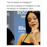 "Slay: ""You're always on Instagram""  and you're always on Instagram to see  me always on Instagram, bitch  RO  Rih  @cohmedy Slay"