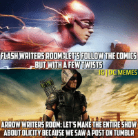 I love 'The Flash.' Arrow was awesome until they killed Black Canary, even Legends Of Tomorrow & Supergirl are better now.: FLASHWRITERSROOMELETSPILLOWTHE COMICS  BUT WITH  UDC.MEMES  ARROW WRITERS ROOM: LETSMAKETHE ENTIRE SHOW  ABOUT OLICITYBECAUSEWESAWAPOST ON TUMBLR I love 'The Flash.' Arrow was awesome until they killed Black Canary, even Legends Of Tomorrow & Supergirl are better now.