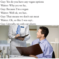 @cabbagecatmemes inspires me: Yes do you have any vegan options  you Waiter: Why yes we ha  Guy: Because I'm a vegan  Waiter: Well ok, we hav.  Guy: That means we don't eat meat  Waiter: Ok, so like I was sayi..  Guy: Literally, we only eat plants  DUANE  Omo Wal @cabbagecatmemes inspires me