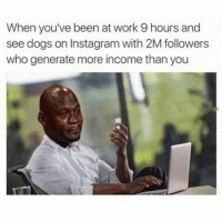 Why is life so unfair @djgritz1: When you've been at work 9 hours and  see dogs on Instagram with 2M followers  who generate more income than you Why is life so unfair @djgritz1