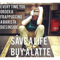 EVERYTIME YOU  ORDER A  FRAPPUCCINO  A BARISTA  DIES INSIDE  SAVEAMFE  BUY ALATTE SAVE A LIFE, BUY A LATTE BaristaLife