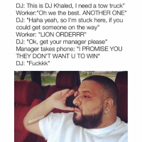 "DJ: This is DJ Khaled, I need a tow truck""  Worker: ""Oh we the best. ANOTHER ONE""  DJ: ""Haha yeah, so I'm stuck here, if you  could get someone on the way""  Worker: ""LION ORDERRR""  DJ: ""Ok, get your manager please""  Manager takes phone: ""I PROMISE YOU  THEY DON'T WANT U TO WIN""  DJ: ""Fuckkk""  Pop  @Masi Poor Khaled, he did this to himself. AnotherMeme"
