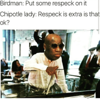 😂😂😂😂😂ComePartyOnaRealPage🎈: Birdman: Put some respeck on it  Chipotle lady: Respeck is extra is that  ok? 😂😂😂😂😂ComePartyOnaRealPage🎈