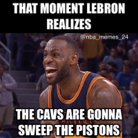The Cavs might sweep the Pistons! nbamemes nba_memes_24: THAT MOMENT LEBRON  REALIZES  @nba memes 24  THE CAVS ARE GONNA  ULI  SWEEP THE PISTONS The Cavs might sweep the Pistons! nbamemes nba_memes_24