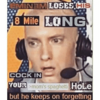 stolen from @browncardigan: EMINEM  LOSES  HIS  8 Mile  LONG  COCK IN  mom's spaghetti HOLe  YOUR  but he keeps on forgetting stolen from @browncardigan