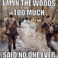 Tag your hunting buddy: IM IN THE WOODS  TOO MUCH  SAID NO ONE EVER Tag your hunting buddy