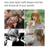 *sips tea*: why does taylor swift always look like  she knows all of your secrets *sips tea*