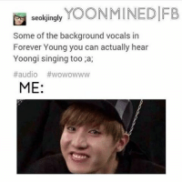 IS THIS TRUE OMF IM SCREAMING: seokjingly  YOONMINEDIFB  Some of the background vocals in  Forever Young you can actually hear  Yoongi singing too a,  #audio wowowww  ME: IS THIS TRUE OMF IM SCREAMING