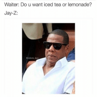 Jay Z: don't even use the letter L around me right now fam (@davie_dave): Waiter: Do u want iced tea or lemonade?  Jay-Z:  IGXOdavle dave Jay Z: don't even use the letter L around me right now fam (@davie_dave)