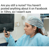 Are you still a nurse? You haven't  posted anything about it on Facebook  in 10hrs, so I wasn't sure 😂😂😂😂ComePartyOnaRealPage🎈
