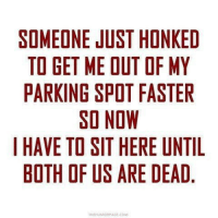 Pretty much every morning yea: SOMEONE JUST HONKED  TO GET ME OUT OF MY  PARKING SPOT FASTER  SO NOW  I HAVE TO SIT HERE UNTIL  BOTH OF US ARE DEAD  THEHUMORPAGI COM Pretty much every morning yea