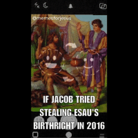 If Jacob tried stealing Esau's birthright in 2016. JacobAndEsau FaceSwap ChristianMemes: @mem esforiesus  IF JACOB TRIED  STEALING ESAU'S  BIRTHRIGHT IN 2016 If Jacob tried stealing Esau's birthright in 2016. JacobAndEsau FaceSwap ChristianMemes