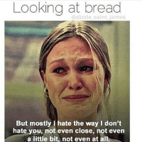 😂😭: Looking at bread  dizzle saint james  But mostly I hate the way don't  hate you, not even close, not even  calittle bit, not even at all. 😂😭