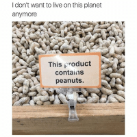 If you die from an allergic reaction at thus nut stand, then you earned it: I don't want to live on this planet  anymore  This Nroduct  contains  peanuts. If you die from an allergic reaction at thus nut stand, then you earned it
