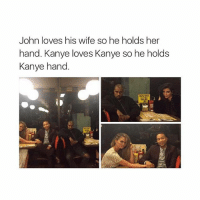 Baby, It's Cold Outside, Kanye, and Love: John loves his wife so he holds her  hand. Kanye loves Kanye so he holds  Kanye hand. I love you baby
