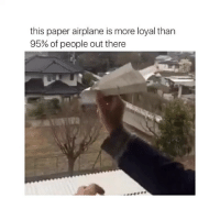 THIS IS SO TRUE: this paper airplane is more loyal than  95% of  people out there THIS IS SO TRUE