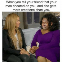 Haha: @fuckersbelike: When you tell your friend that your  man cheated on you, and she gets  more emotional than you. Haha: @fuckersbelike
