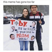 ODK THIS IS SO FUNNY I LOVE TED CRUZ MEMES. DM ME TED CRUZ MEMES: this meme has gone too far  ltd be If Youd CRUZ to  PROM  With Me ODK THIS IS SO FUNNY I LOVE TED CRUZ MEMES. DM ME TED CRUZ MEMES