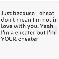 ❤️😻: Just because I cheat  don't mean I'm not in  love with you. Yeah  I'm a cheater but I'm  YOUR cheater ❤️😻