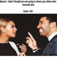 😅😭😂😭: Beyoncé: drakel thought you were going to release your album when  lemonade died  Drake: I did 😅😭😂😭