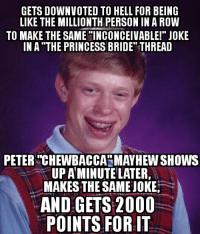 """More like """"Chew-BURN-ca"""", amirite?: GETS DOWNVOTED TO HELL FOR BEING  LIKE THE MILLIONTH PERSON IN A ROW  TO MAKE THE SAME INCONCEIVABLE!"""" JOKE  IN A THE PRINCESS BRIDE THREAD  PETER TCHEWBACCASMAYHEW SHOWS  UPAMINUTELATER,  MAKES THE SAME JOKE  AND GETS 2000  POINTS FOR IT More like """"Chew-BURN-ca"""", amirite?"""
