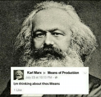 Means Of Production: Karl Marx Means of Production  July 23 at 10:13 PM  I m thinking about thos Means  1 Like