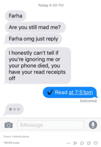 read receipts: Today 6:58 PM  Farha  Are you still mad me?  Farhan omg just reply  I honestly can't tell if  you're ignoring me or  your phone died, you  have your read receipts  off  Read at 7:51pm  Delivered  O Message  Source:  thebooty diaries  148,454 notes