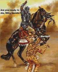 heretic: Are you ready to  die, filthy heretic?  Martha?