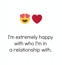 Relationships, Happy, and Happiness: I'm extremely happy  with who I'm in  a relationship with